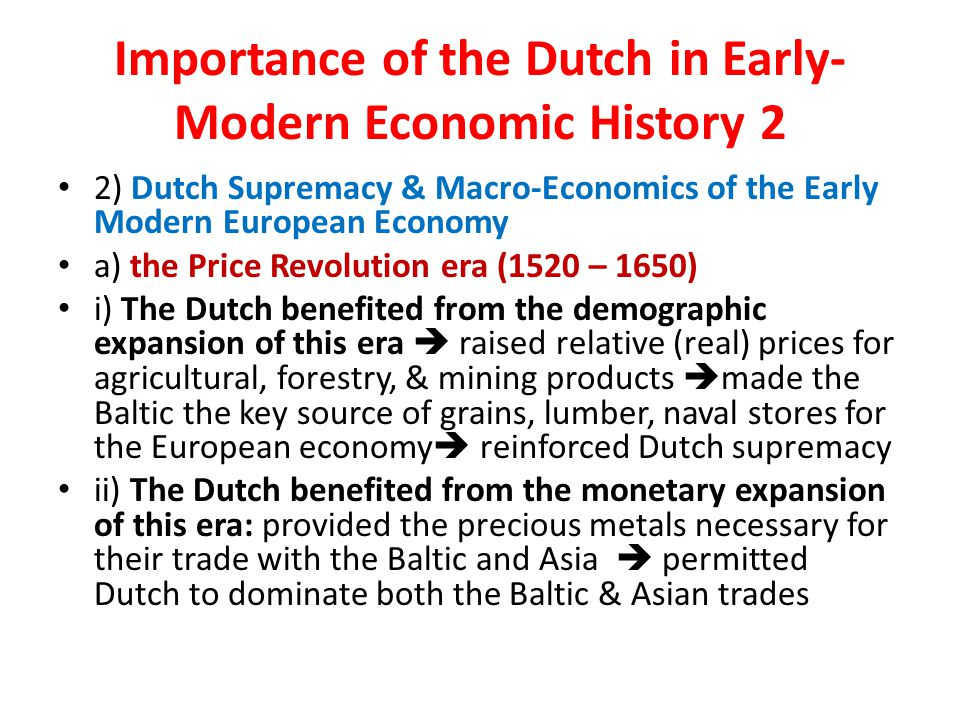 Importance of the Dutch in Early- Modern Economic History 2 2) Dutch Supremacy & Macro-Economics of the Early Modern European Economy a) the Price Revolution era (1520 – 1650) i) The Dutch benefited from the demographic expansion of this era  raised relative (real) prices for agricultural, forestry, & mining products  made the Baltic the key source of grains, lumber, naval stores for the European economy  reinforced Dutch supremacy ii) The Dutch benefited from the monetary expansion of this era: provided the precious metals necessary for their trade with the Baltic and Asia  permitted Dutch to dominate both the Baltic & Asian trades