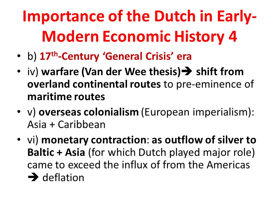 Importance of the Dutch in Early- Modern Economic History 4 b) 17 th -Century 'General Crisis' era iv) warfare (Van der Wee thesis)  shift from overland continental routes to pre-eminence of maritime routes v) overseas colonialism (European imperialism): Asia + Caribbean vi) monetary contraction: as outflow of silver to Baltic + Asia (for which Dutch played major role) came to exceed the influx of from the Americas  deflation