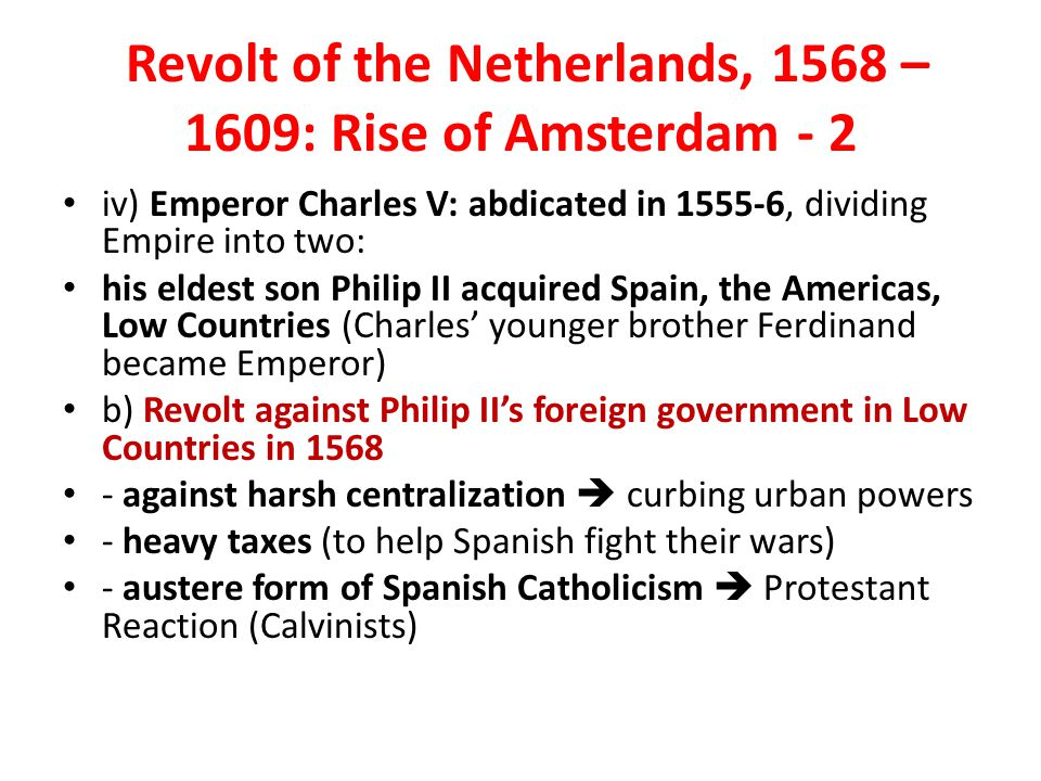 Revolt of the Netherlands, 1568 – 1609: Rise of Amsterdam - 2 iv) Emperor Charles V: abdicated in 1555-6, dividing Empire into two: his eldest son Philip II acquired Spain, the Americas, Low Countries (Charles' younger brother Ferdinand became Emperor) b) Revolt against Philip II's foreign government in Low Countries in 1568 - against harsh centralization  curbing urban powers - heavy taxes (to help Spanish fight their wars) - austere form of Spanish Catholicism  Protestant Reaction (Calvinists)