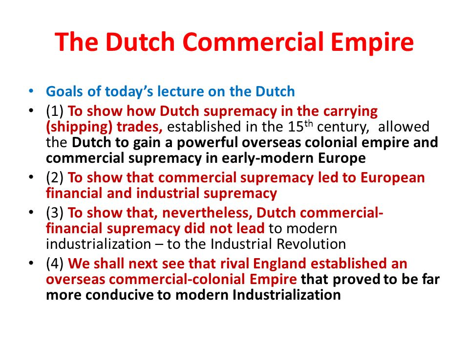 The Dutch Commercial Empire Goals of today's lecture on the Dutch (1) To show how Dutch supremacy in the carrying (shipping) trades, established in the 15 th century, allowed the Dutch to gain a powerful overseas colonial empire and commercial supremacy in early-modern Europe (2) To show that commercial supremacy led to European financial and industrial supremacy (3) To show that, nevertheless, Dutch commercial- financial supremacy did not lead to modern industrialization – to the Industrial Revolution (4) We shall next see that rival England established an overseas commercial-colonial Empire that proved to be far more conducive to modern Industrialization