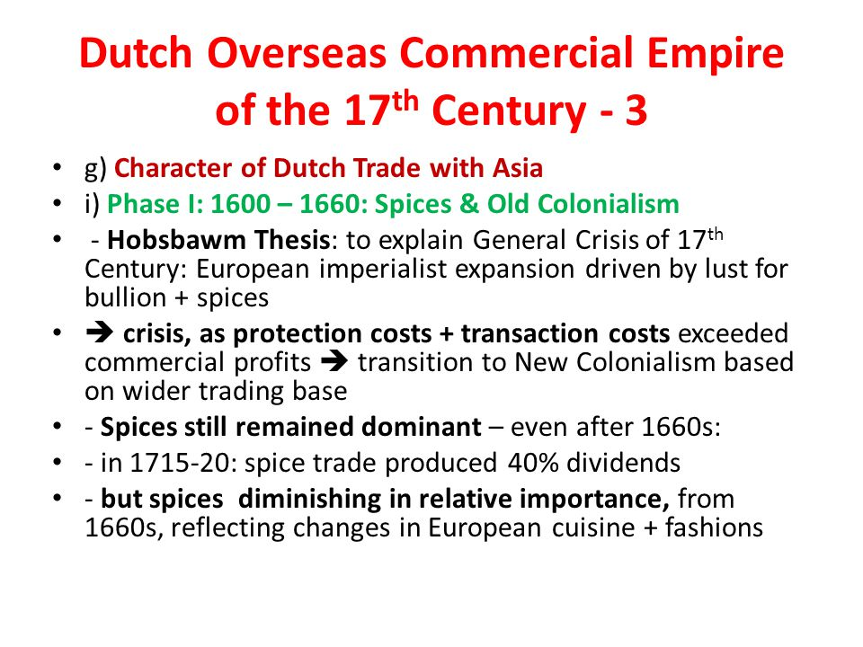 Dutch Overseas Commercial Empire of the 17 th Century - 3 g) Character of Dutch Trade with Asia i) Phase I: 1600 – 1660: Spices & Old Colonialism - Hobsbawm Thesis: to explain General Crisis of 17 th Century: European imperialist expansion driven by lust for bullion + spices  crisis, as protection costs + transaction costs exceeded commercial profits  transition to New Colonialism based on wider trading base - Spices still remained dominant – even after 1660s: - in 1715-20: spice trade produced 40% dividends - but spices diminishing in relative importance, from 1660s, reflecting changes in European cuisine + fashions
