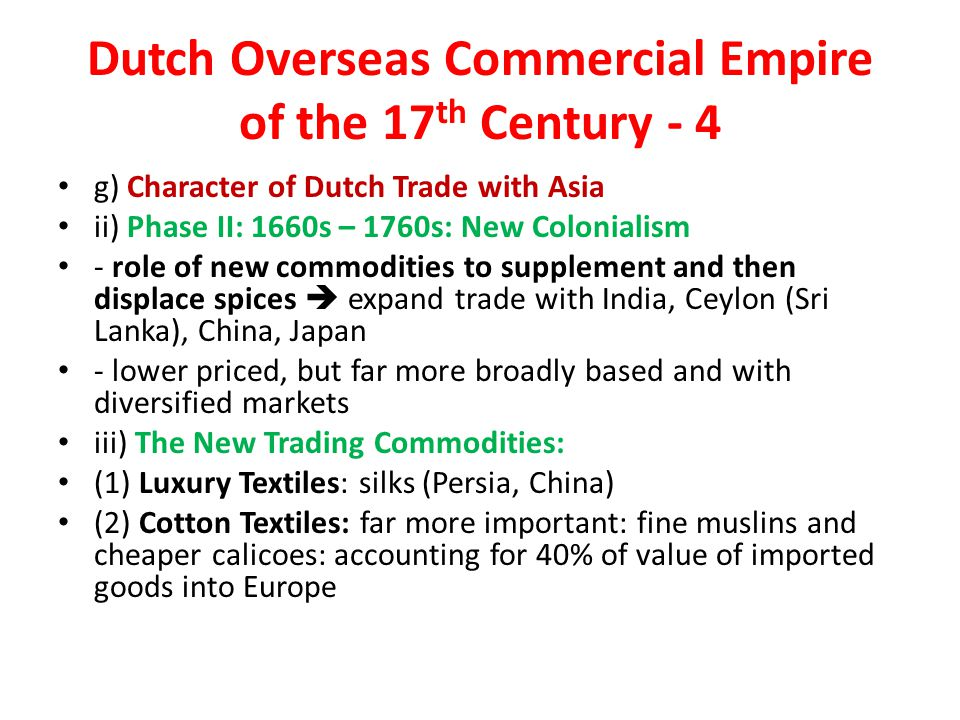 Dutch Overseas Commercial Empire of the 17 th Century - 4 g) Character of Dutch Trade with Asia ii) Phase II: 1660s – 1760s: New Colonialism - role of new commodities to supplement and then displace spices  expand trade with India, Ceylon (Sri Lanka), China, Japan - lower priced, but far more broadly based and with diversified markets iii) The New Trading Commodities: (1) Luxury Textiles: silks (Persia, China) (2) Cotton Textiles: far more important: fine muslins and cheaper calicoes: accounting for 40% of value of imported goods into Europe