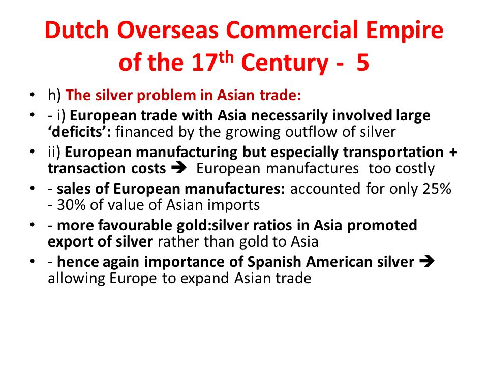 Dutch Overseas Commercial Empire of the 17 th Century - 5 h) The silver problem in Asian trade: - i) European trade with Asia necessarily involved large 'deficits': financed by the growing outflow of silver ii) European manufacturing but especially transportation + transaction costs  European manufactures too costly - sales of European manufactures: accounted for only 25% - 30% of value of Asian imports - more favourable gold:silver ratios in Asia promoted export of silver rather than gold to Asia - hence again importance of Spanish American silver  allowing Europe to expand Asian trade