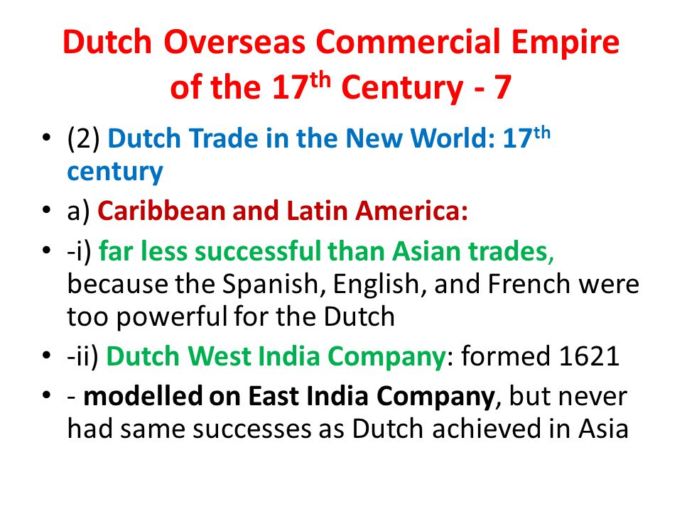 Dutch Overseas Commercial Empire of the 17 th Century - 7 (2) Dutch Trade in the New World: 17 th century a) Caribbean and Latin America: -i) far less successful than Asian trades, because the Spanish, English, and French were too powerful for the Dutch -ii) Dutch West India Company: formed 1621 - modelled on East India Company, but never had same successes as Dutch achieved in Asia
