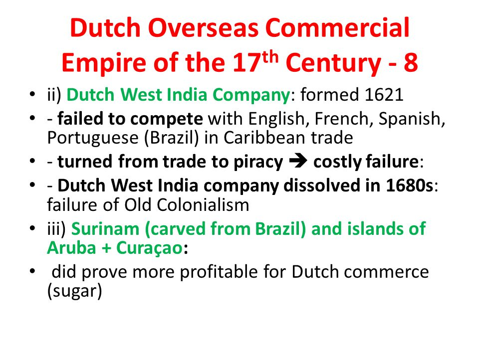 Dutch Overseas Commercial Empire of the 17 th Century - 8 ii) Dutch West India Company: formed 1621 - failed to compete with English, French, Spanish, Portuguese (Brazil) in Caribbean trade - turned from trade to piracy  costly failure: - Dutch West India company dissolved in 1680s: failure of Old Colonialism iii) Surinam (carved from Brazil) and islands of Aruba + Curaçao: did prove more profitable for Dutch commerce (sugar)