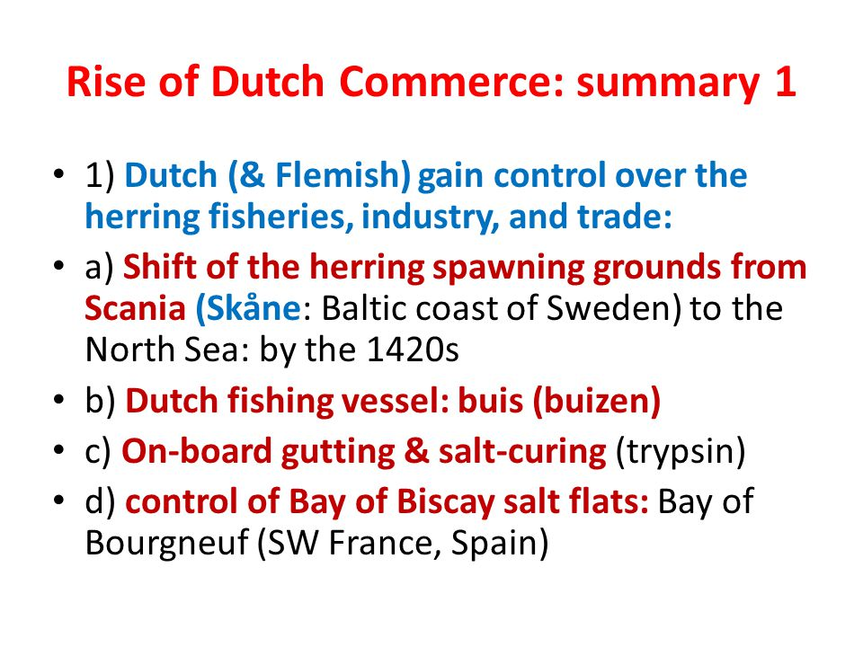 Rise of Dutch Commerce: summary 1 1) Dutch (& Flemish) gain control over the herring fisheries, industry, and trade: a) Shift of the herring spawning grounds from Scania (Skåne: Baltic coast of Sweden) to the North Sea: by the 1420s b) Dutch fishing vessel: buis (buizen) c) On-board gutting & salt-curing (trypsin) d) control of Bay of Biscay salt flats: Bay of Bourgneuf (SW France, Spain)