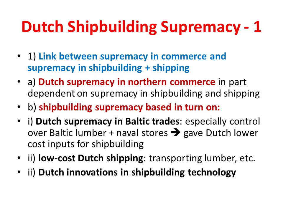 Dutch Shipbuilding Supremacy - 1 1) Link between supremacy in commerce and supremacy in shipbuilding + shipping a) Dutch supremacy in northern commerce in part dependent on supremacy in shipbuilding and shipping b) shipbuilding supremacy based in turn on: i) Dutch supremacy in Baltic trades: especially control over Baltic lumber + naval stores  gave Dutch lower cost inputs for shipbuilding ii) low-cost Dutch shipping: transporting lumber, etc.