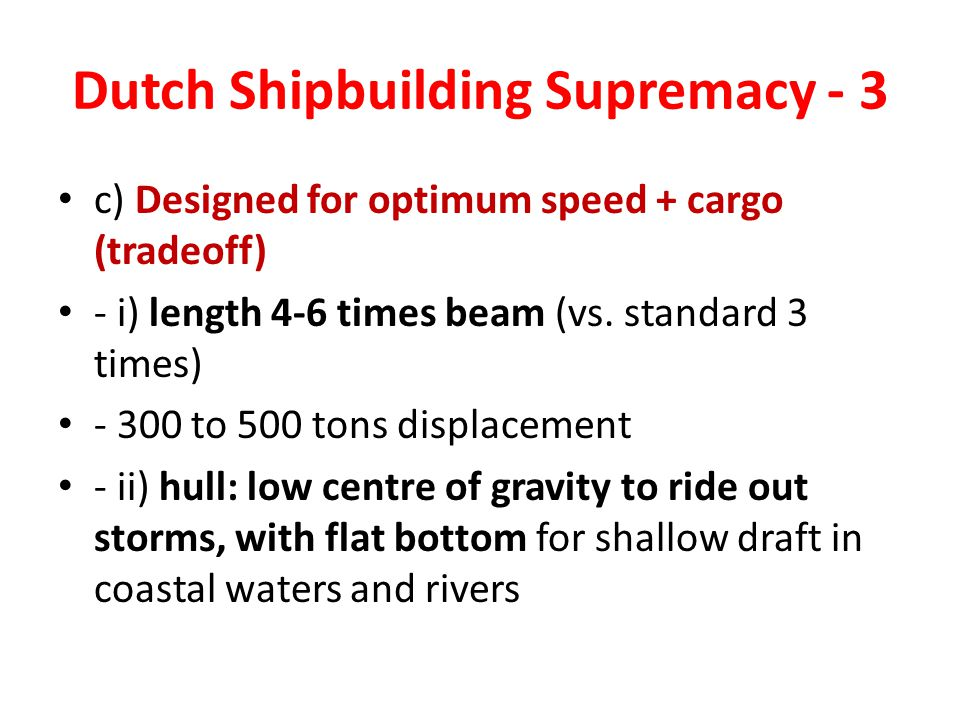 Dutch Shipbuilding Supremacy - 3 c) Designed for optimum speed + cargo (tradeoff) - i) length 4-6 times beam (vs.