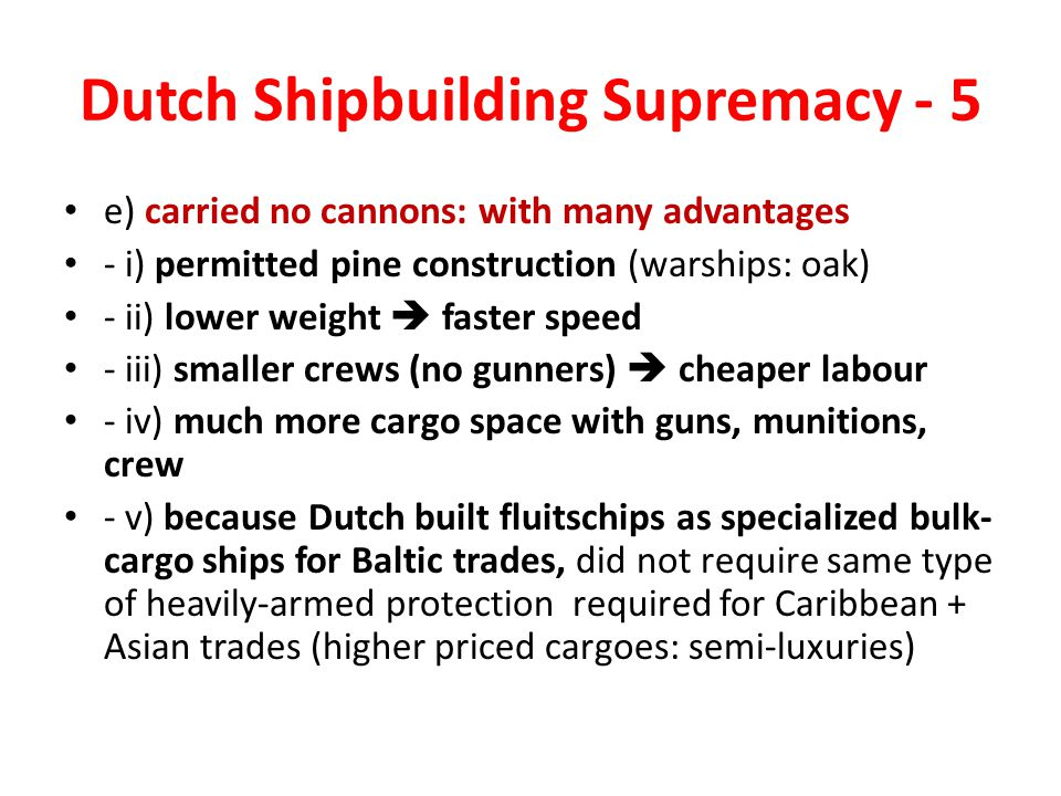 Dutch Shipbuilding Supremacy - 5 e) carried no cannons: with many advantages - i) permitted pine construction (warships: oak) - ii) lower weight  faster speed - iii) smaller crews (no gunners)  cheaper labour - iv) much more cargo space with guns, munitions, crew - v) because Dutch built fluitschips as specialized bulk- cargo ships for Baltic trades, did not require same type of heavily-armed protection required for Caribbean + Asian trades (higher priced cargoes: semi-luxuries)