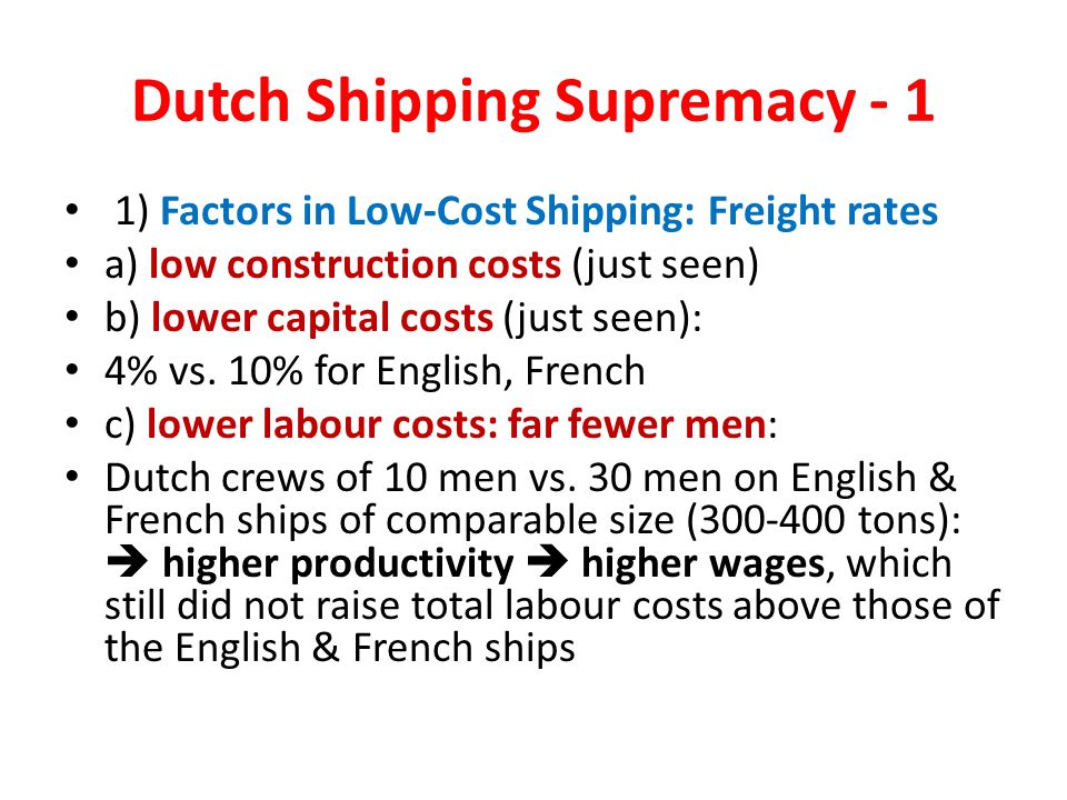 Dutch Shipping Supremacy - 1 1) Factors in Low-Cost Shipping: Freight rates a) low construction costs (just seen) b) lower capital costs (just seen): 4% vs.