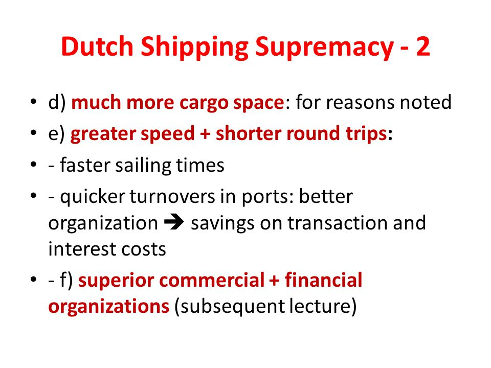 Dutch Shipping Supremacy - 2 d) much more cargo space: for reasons noted e) greater speed + shorter round trips: - faster sailing times - quicker turnovers in ports: better organization  savings on transaction and interest costs - f) superior commercial + financial organizations (subsequent lecture)