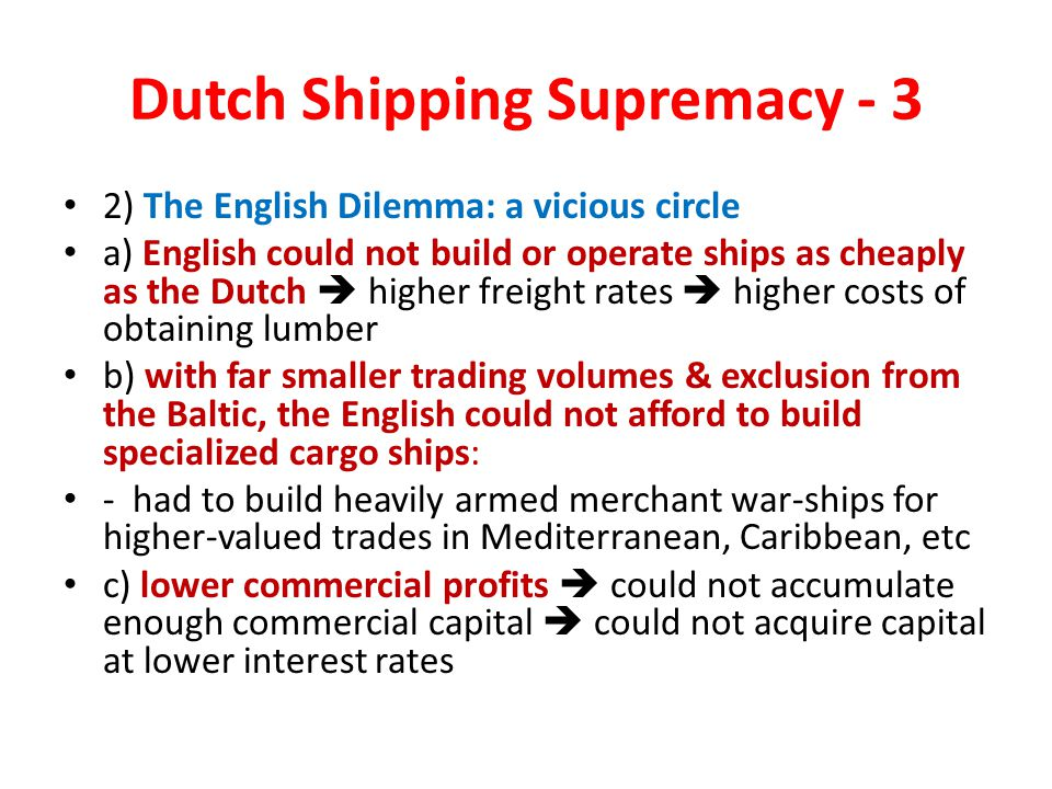 Dutch Shipping Supremacy - 3 2) The English Dilemma: a vicious circle a) English could not build or operate ships as cheaply as the Dutch  higher freight rates  higher costs of obtaining lumber b) with far smaller trading volumes & exclusion from the Baltic, the English could not afford to build specialized cargo ships: - had to build heavily armed merchant war-ships for higher-valued trades in Mediterranean, Caribbean, etc c) lower commercial profits  could not accumulate enough commercial capital  could not acquire capital at lower interest rates