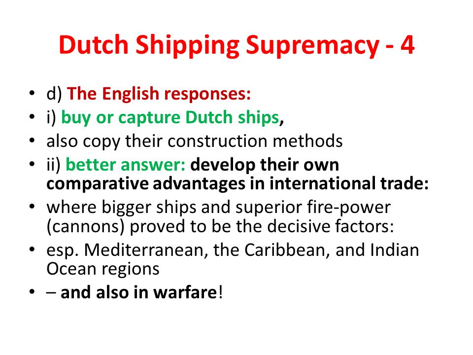 Dutch Shipping Supremacy - 4 d) The English responses: i) buy or capture Dutch ships, also copy their construction methods ii) better answer: develop their own comparative advantages in international trade: where bigger ships and superior fire-power (cannons) proved to be the decisive factors: esp.