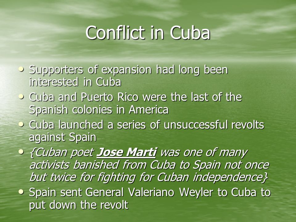 Conflict in Cuba Supporters of expansion had long been interested in Cuba Supporters of expansion had long been interested in Cuba Cuba and Puerto Ric