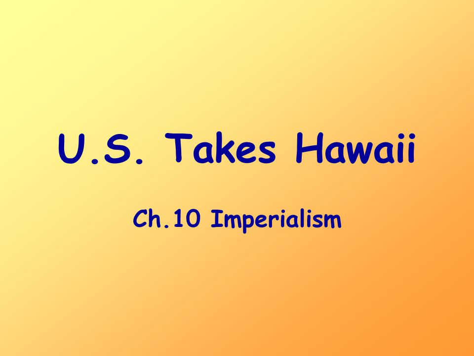 U.S. Takes Hawaii Ch.10 Imperialism
