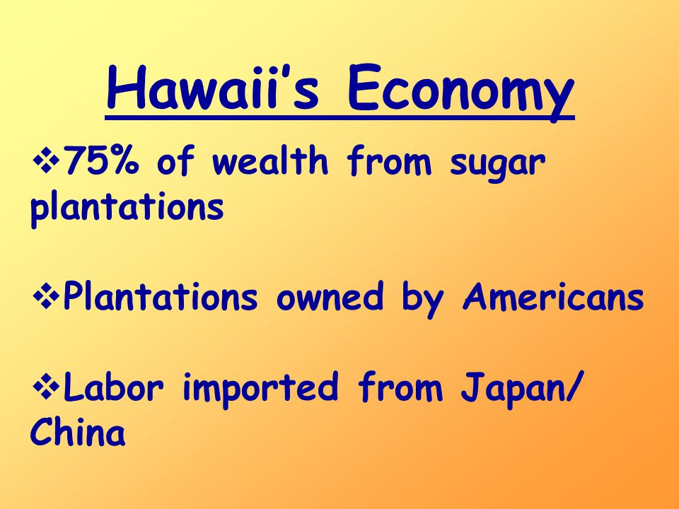Hawaii's Economy  75% of wealth from sugar plantations  Plantations owned by Americans  Labor imported from Japan/ China