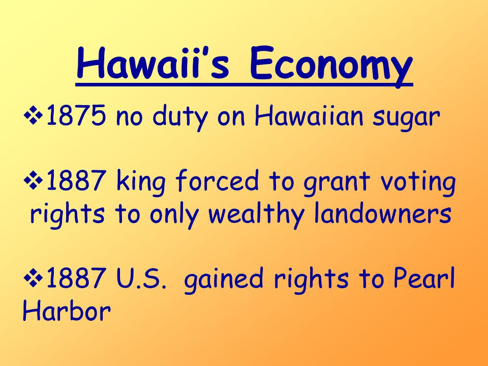 Hawaii's Economy  1875 no duty on Hawaiian sugar  1887 king forced to grant voting rights to only wealthy landowners  1887 U.S.