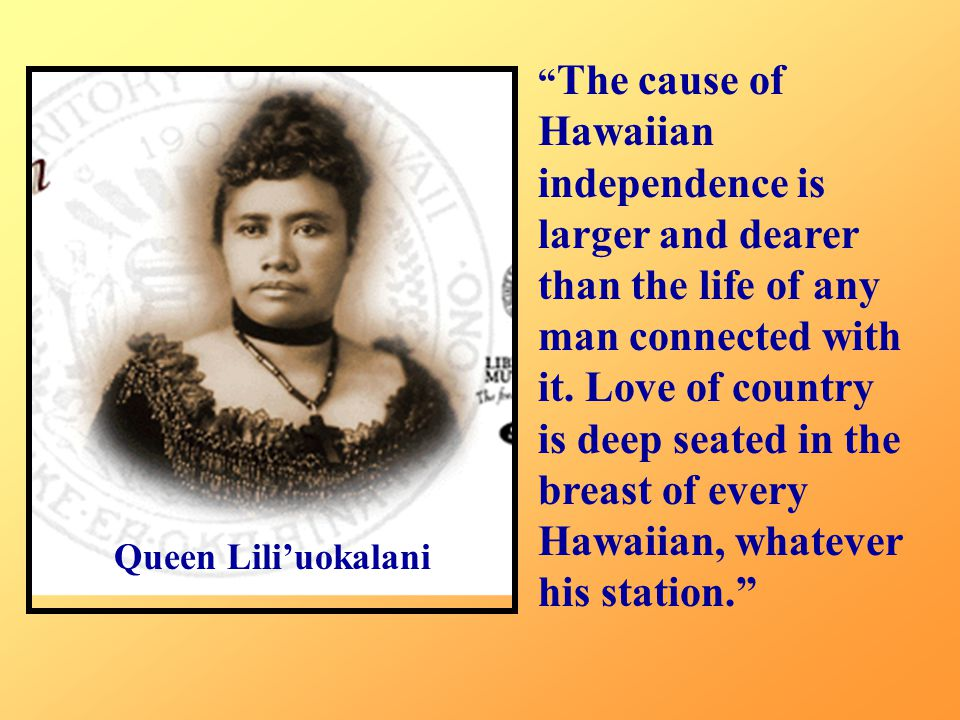 "Queen Lili'uokalani "" The cause of Hawaiian independence is larger and dearer than the life of any man connected with it. Love of country is deep seat"
