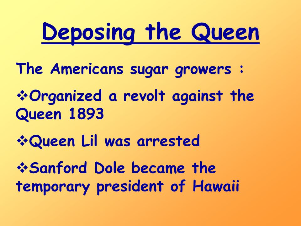 Deposing the Queen The Americans sugar growers :  Organized a revolt against the Queen 1893  Queen Lil was arrested  Sanford Dole became the temporary president of Hawaii