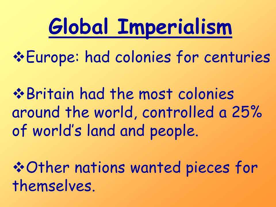Global Imperialism  Europe: had colonies for centuries  Britain had the most colonies around the world, controlled a 25% of world's land and people.