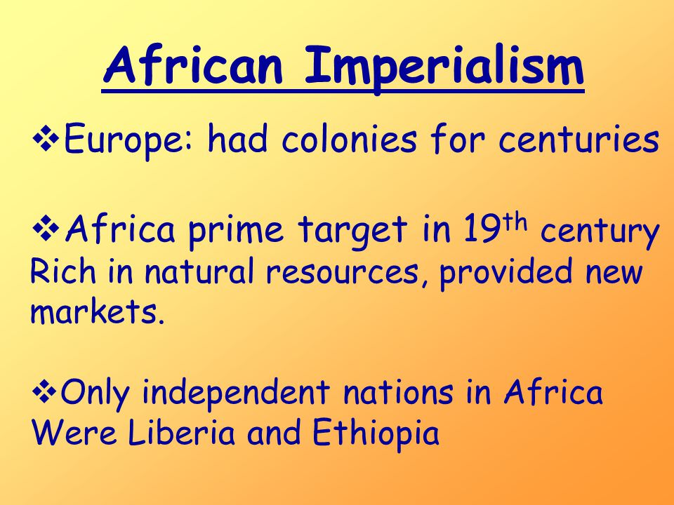 African Imperialism  Europe: had colonies for centuries  Africa prime target in 19 th century Rich in natural resources, provided new markets.  Onl