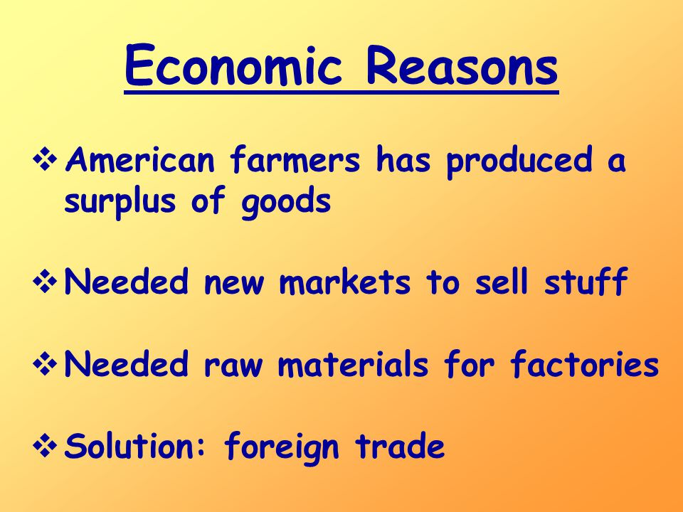 Economic Reasons  American farmers has produced a surplus of goods  Needed new markets to sell stuff  Needed raw materials for factories  Solution