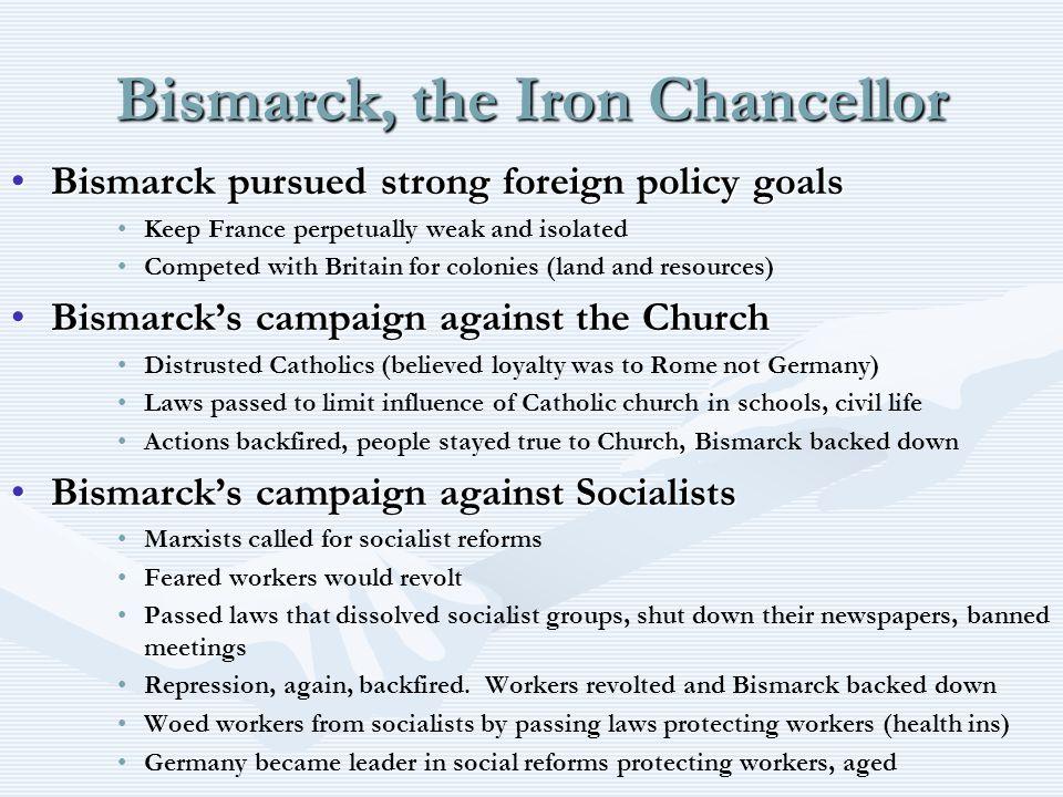 Bismarck, the Iron Chancellor Bismarck pursued strong foreign policy goalsBismarck pursued strong foreign policy goals Keep France perpetually weak an