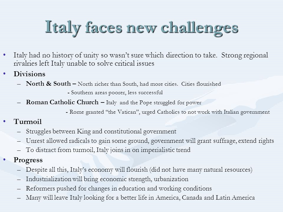 Italy faces new challenges Italy had no history of unity so wasn't sure which direction to take. Strong regional rivalries left Italy unable to solve