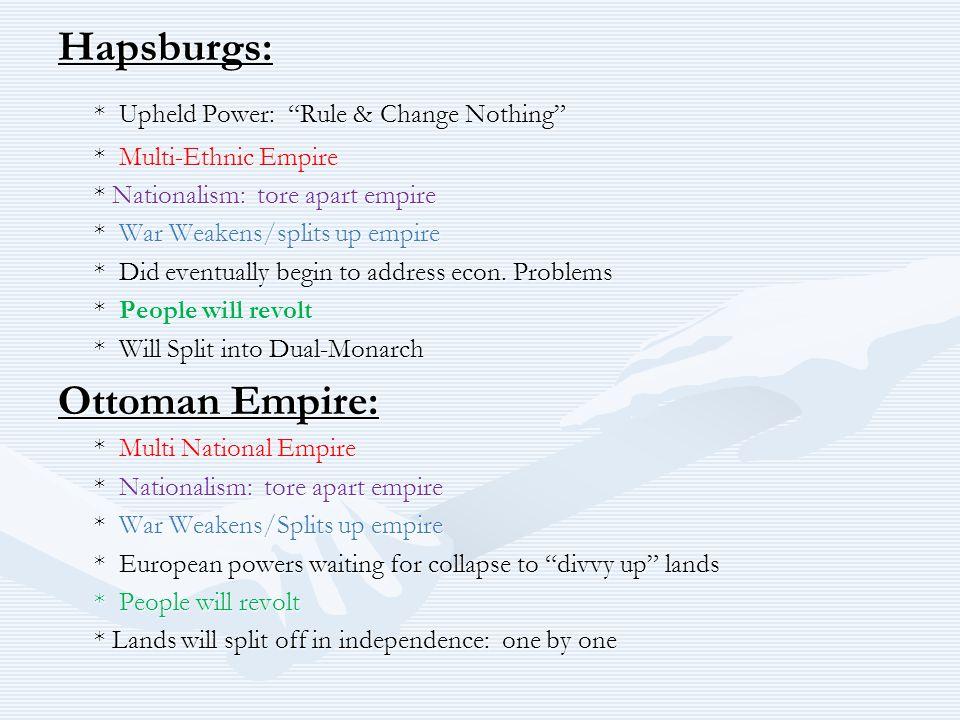 "Hapsburgs: * Upheld Power: ""Rule & Change Nothing"" * Multi-Ethnic Empire * Nationalism: tore apart empire * War Weakens/splits up empire * Did eventua"