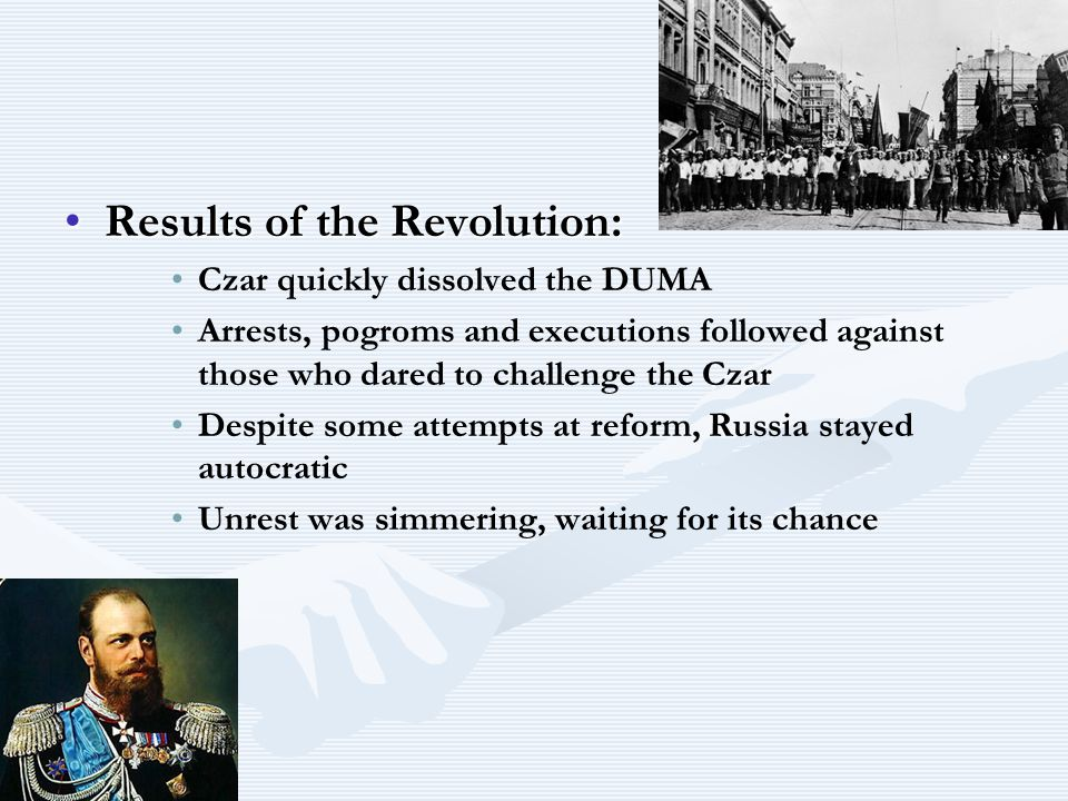Results of the Revolution:Results of the Revolution: Czar quickly dissolved the DUMA Arrests, pogroms and executions followed against those who dared