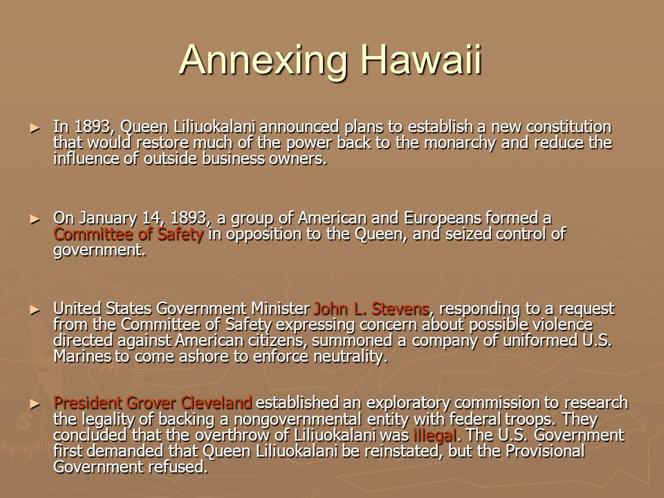 Annexing Hawaii ► In 1893, Queen Liliuokalani announced plans to establish a new constitution that would restore much of the power back to the monarchy and reduce the influence of outside business owners.