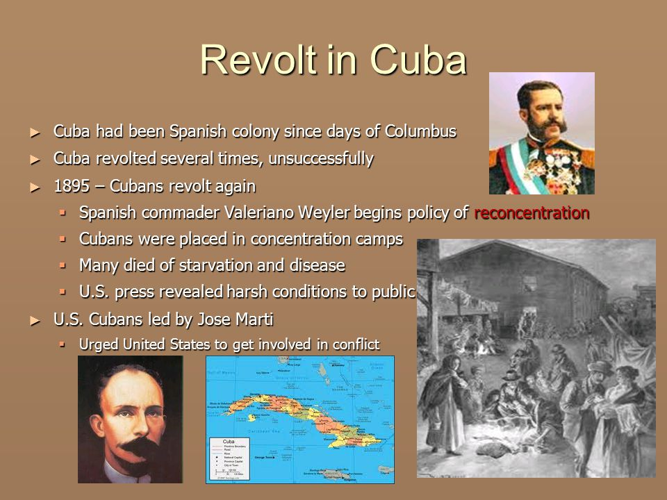 Revolt in Cuba ► Cuba had been Spanish colony since days of Columbus ► Cuba revolted several times, unsuccessfully ► 1895 – Cubans revolt again  Spanish commader Valeriano Weyler begins policy of reconcentration  Cubans were placed in concentration camps  Many died of starvation and disease  U.S.