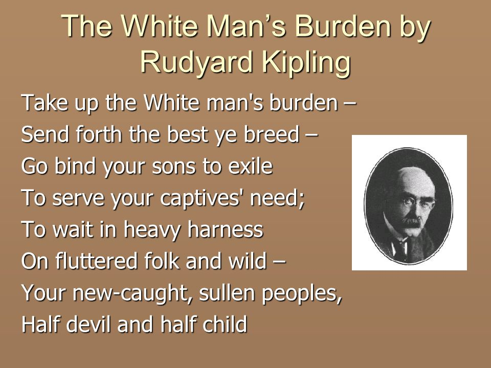 The White Man's Burden by Rudyard Kipling Take up the White man s burden – Send forth the best ye breed – Go bind your sons to exile To serve your captives need; To wait in heavy harness On fluttered folk and wild – Your new-caught, sullen peoples, Half devil and half child