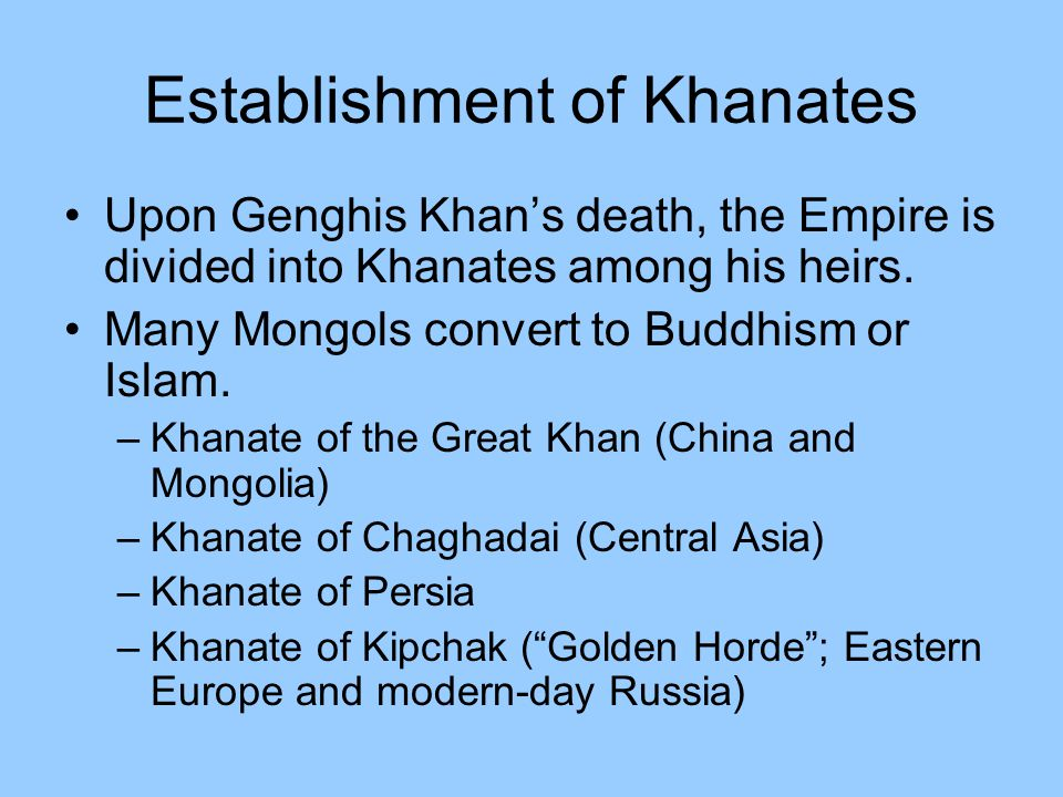 Establishment of Khanates Upon Genghis Khan's death, the Empire is divided into Khanates among his heirs. Many Mongols convert to Buddhism or Islam. –