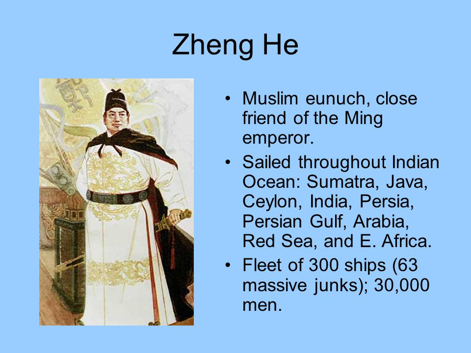Zheng He Muslim eunuch, close friend of the Ming emperor. Sailed throughout Indian Ocean: Sumatra, Java, Ceylon, India, Persia, Persian Gulf, Arabia,