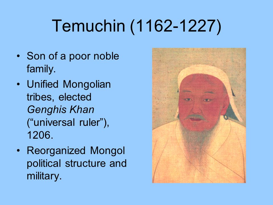 "Temuchin (1162-1227) Son of a poor noble family. Unified Mongolian tribes, elected Genghis Khan (""universal ruler""), 1206. Reorganized Mongol politica"