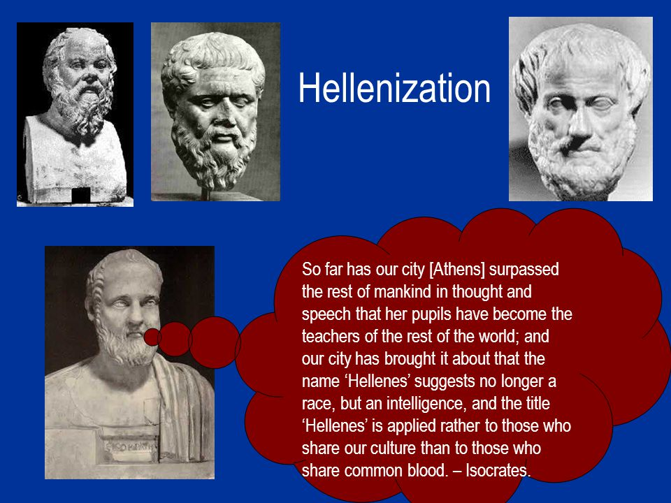 Hellenization So far has our city [Athens] surpassed the rest of mankind in thought and speech that her pupils have become the teachers of the rest of the world; and our city has brought it about that the name 'Hellenes' suggests no longer a race, but an intelligence, and the title 'Hellenes' is applied rather to those who share our culture than to those who share common blood.
