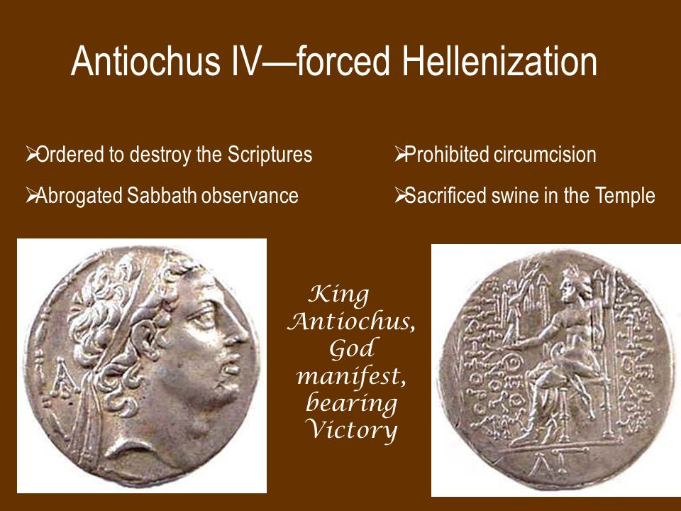 Antiochus IV—forced Hellenization King Antiochus, God manifest, bearing Victory  Ordered to destroy the Scriptures  Abrogated Sabbath observance  Prohibited circumcision  Sacrificed swine in the Temple
