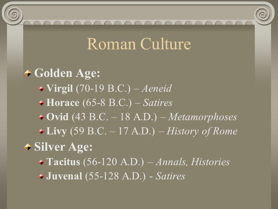 Roman Culture Golden Age: Virgil (70-19 B.C.) – Aeneid Horace (65-8 B.C.) – Satires Ovid (43 B.C.