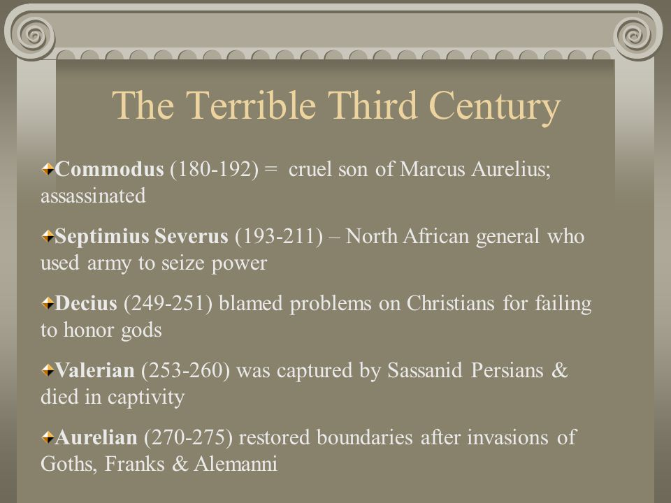 The Terrible Third Century Commodus (180-192) = cruel son of Marcus Aurelius; assassinated Septimius Severus (193-211) – North African general who used army to seize power Decius (249-251) blamed problems on Christians for failing to honor gods Valerian (253-260) was captured by Sassanid Persians & died in captivity Aurelian (270-275) restored boundaries after invasions of Goths, Franks & Alemanni