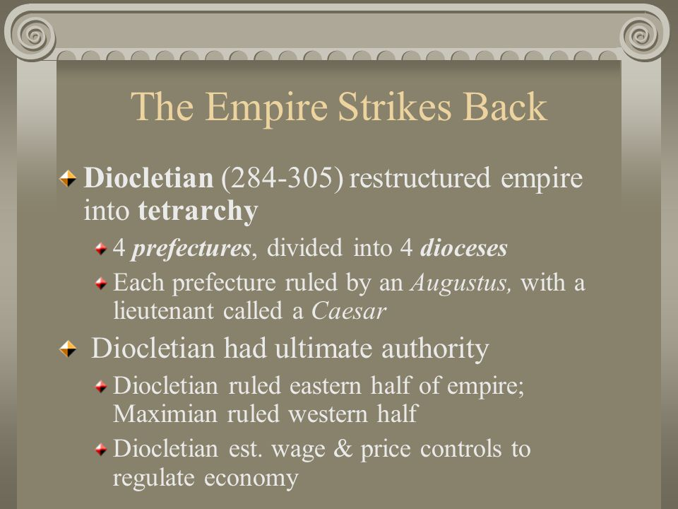 The Empire Strikes Back Diocletian (284-305) restructured empire into tetrarchy 4 prefectures, divided into 4 dioceses Each prefecture ruled by an Augustus, with a lieutenant called a Caesar Diocletian had ultimate authority Diocletian ruled eastern half of empire; Maximian ruled western half Diocletian est.