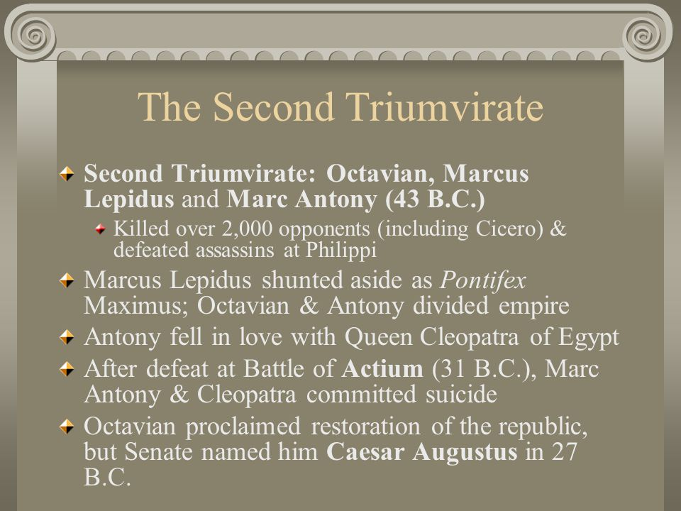 The Second Triumvirate Second Triumvirate: Octavian, Marcus Lepidus and Marc Antony (43 B.C.) Killed over 2,000 opponents (including Cicero) & defeated assassins at Philippi Marcus Lepidus shunted aside as Pontifex Maximus; Octavian & Antony divided empire Antony fell in love with Queen Cleopatra of Egypt After defeat at Battle of Actium (31 B.C.), Marc Antony & Cleopatra committed suicide Octavian proclaimed restoration of the republic, but Senate named him Caesar Augustus in 27 B.C.