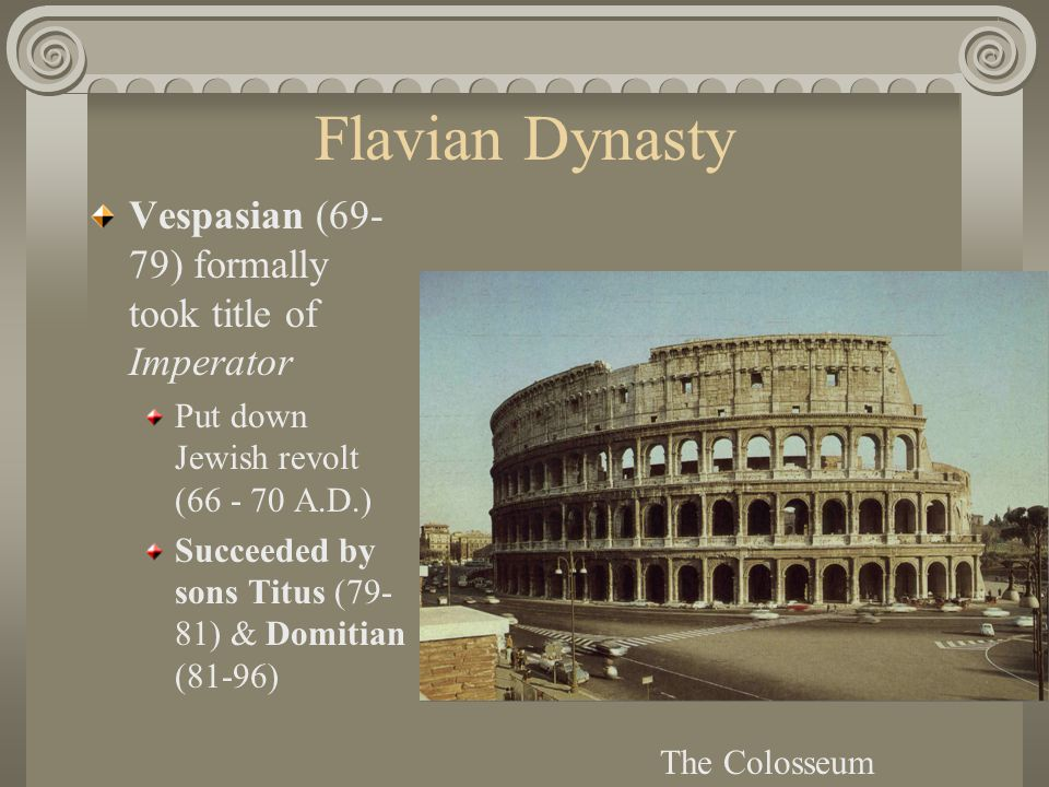 Flavian Dynasty Vespasian (69- 79) formally took title of Imperator Put down Jewish revolt (66 - 70 A.D.) Succeeded by sons Titus (79- 81) & Domitian (81-96) The Colosseum