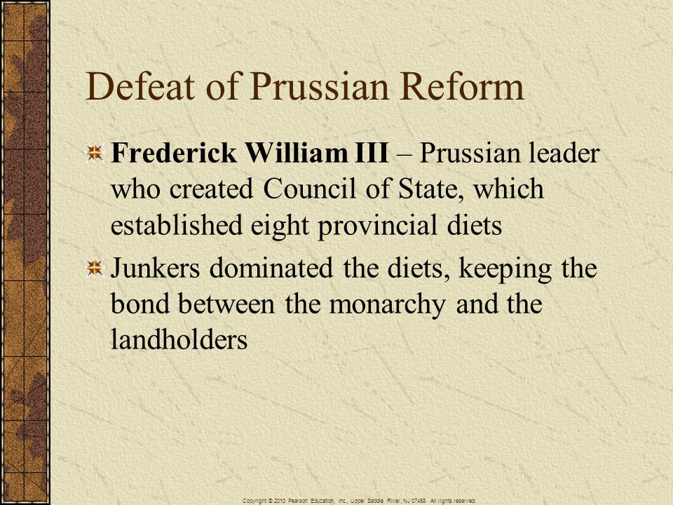Defeat of Prussian Reform Frederick William III – Prussian leader who created Council of State, which established eight provincial diets Junkers dominated the diets, keeping the bond between the monarchy and the landholders