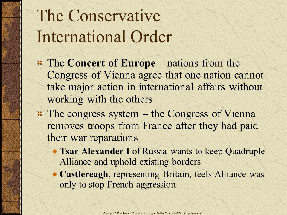 The Conservative International Order The Concert of Europe – nations from the Congress of Vienna agree that one nation cannot take major action in international affairs without working with the others The congress system – the Congress of Vienna removes troops from France after they had paid their war reparations Tsar Alexander I of Russia wants to keep Quadruple Alliance and uphold existing borders Castlereagh, representing Britain, feels Alliance was only to stop French aggression