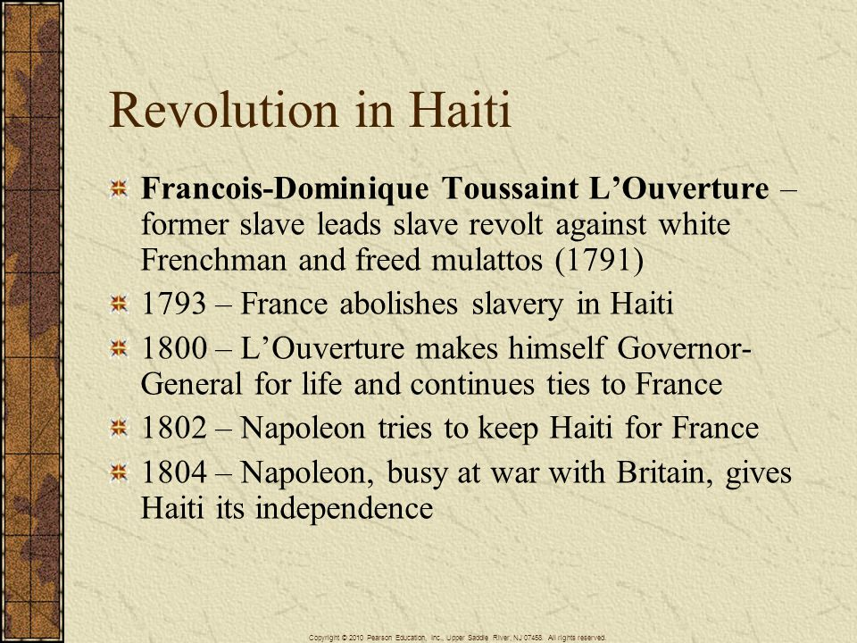 Revolution in Haiti Francois-Dominique Toussaint L'Ouverture – former slave leads slave revolt against white Frenchman and freed mulattos (1791) 1793 – France abolishes slavery in Haiti 1800 – L'Ouverture makes himself Governor- General for life and continues ties to France 1802 – Napoleon tries to keep Haiti for France 1804 – Napoleon, busy at war with Britain, gives Haiti its independence