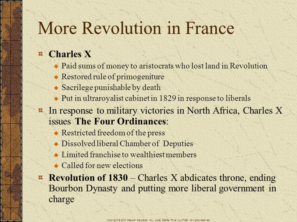 More Revolution in France Charles X Paid sums of money to aristocrats who lost land in Revolution Restored rule of primogeniture Sacrilege punishable by death Put in ultraroyalist cabinet in 1829 in response to liberals In response to military victories in North Africa, Charles X issues The Four Ordinances: Restricted freedom of the press Dissolved liberal Chamber of Deputies Limited franchise to wealthiest members Called for new elections Revolution of 1830 – Charles X abdicates throne, ending Bourbon Dynasty and putting more liberal government in charge