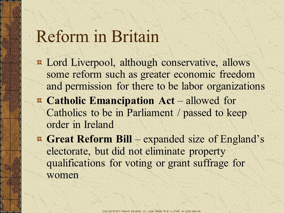 Reform in Britain Lord Liverpool, although conservative, allows some reform such as greater economic freedom and permission for there to be labor organizations Catholic Emancipation Act – allowed for Catholics to be in Parliament / passed to keep order in Ireland Great Reform Bill – expanded size of England's electorate, but did not eliminate property qualifications for voting or grant suffrage for women