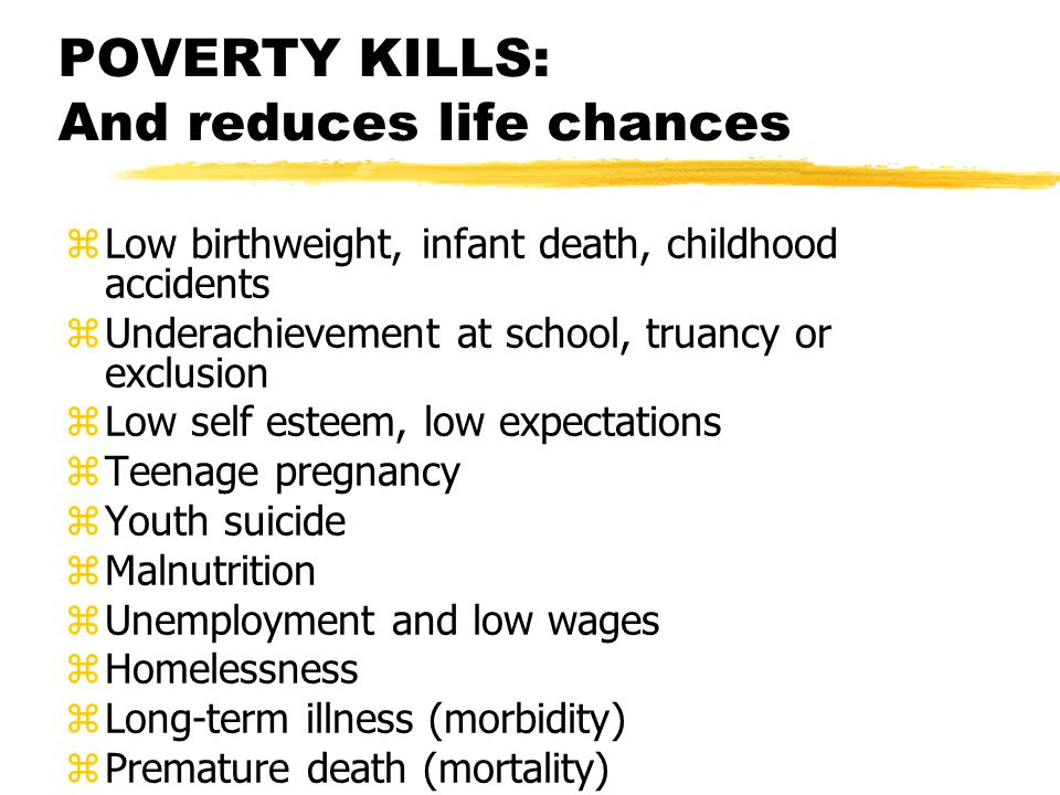 POVERTY KILLS: And reduces life chances zLow birthweight, infant death, childhood accidents zUnderachievement at school, truancy or exclusion zLow self esteem, low expectations zTeenage pregnancy zYouth suicide zMalnutrition zUnemployment and low wages zHomelessness zLong-term illness (morbidity) zPremature death (mortality)