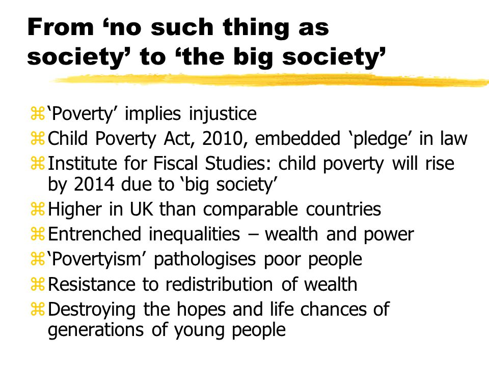 From 'no such thing as society' to 'the big society' z'Poverty' implies injustice zChild Poverty Act, 2010, embedded 'pledge' in law zInstitute for Fiscal Studies: child poverty will rise by 2014 due to 'big society' zHigher in UK than comparable countries zEntrenched inequalities – wealth and power z'Povertyism' pathologises poor people zResistance to redistribution of wealth zDestroying the hopes and life chances of generations of young people